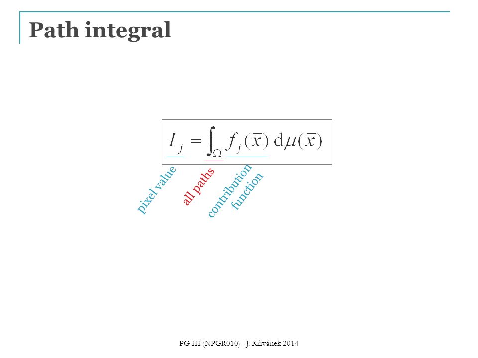Path integral pixel value all paths contribution function PG III (NPGR010) - J. Křivánek 2014