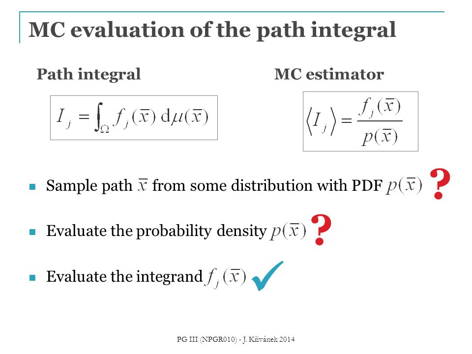 MC evaluation of the path integral Sample path from some distribution with PDF Evaluate the probability density Evaluate the integrand ? ? Path integr