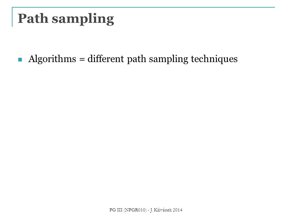 Algorithms = different path sampling techniques Path sampling PG III (NPGR010) - J. Křivánek 2014