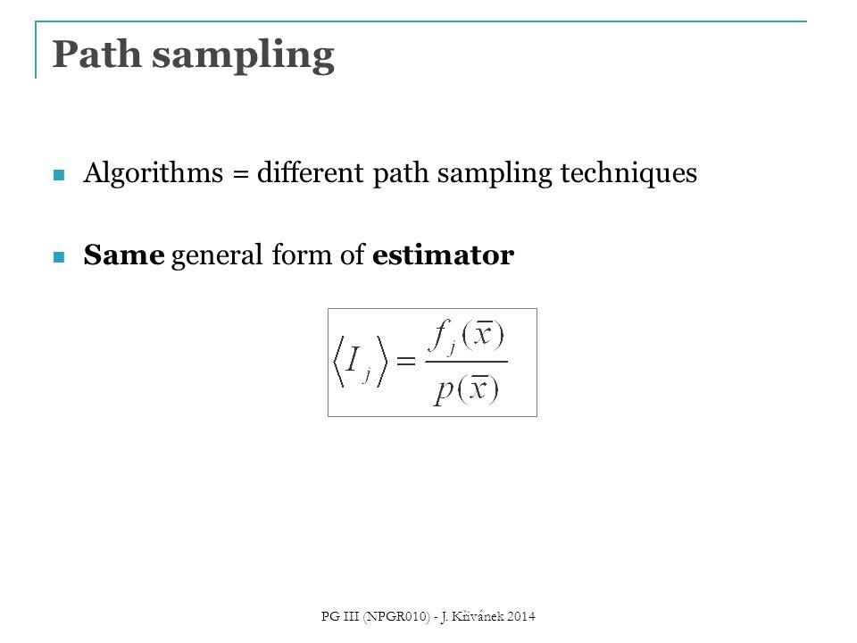 Algorithms = different path sampling techniques Same general form of estimator Path sampling PG III (NPGR010) - J. Křivánek 2014