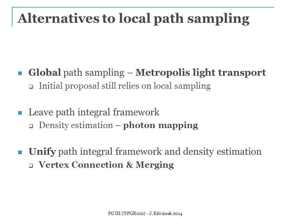 Alternatives to local path sampling Global path sampling – Metropolis light transport  Initial proposal still relies on local sampling Leave path int