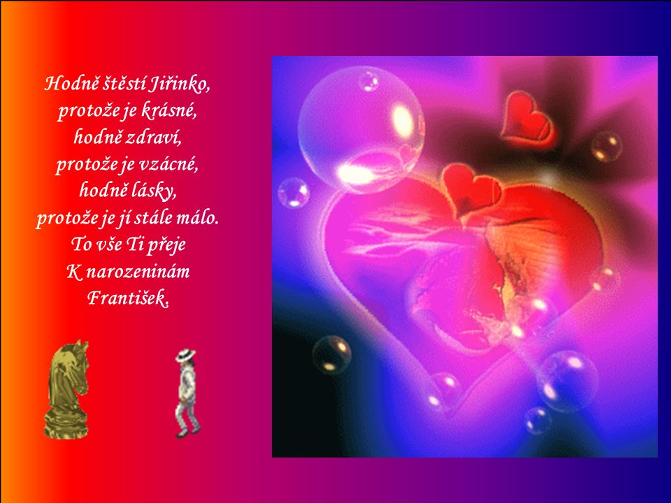 Hodně štěstí Jiřinko, protože je krásné, hodně zdraví, protože je vzácné, hodně lásky, protože je jí stále málo.