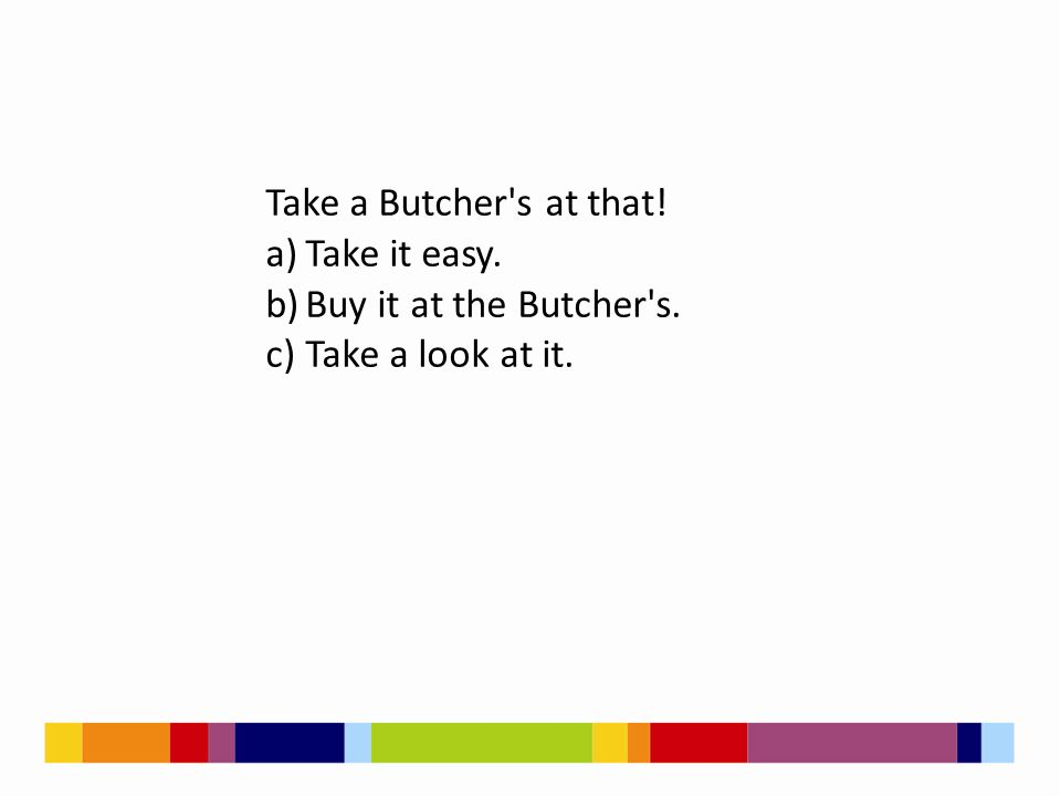Take a Butcher's at that! a)Take it easy. b)Buy it at the Butcher's. c)Take a look at it.