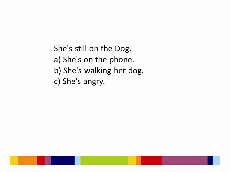 She's still on the Dog. a) She's on the phone. b) She's walking her dog. c) She's angry.