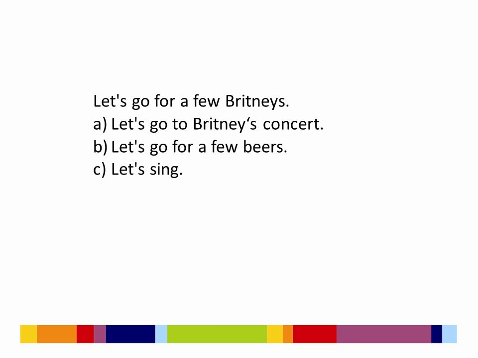 Let's go for a few Britneys. a)Let's go to Britney's concert. b)Let's go for a few beers. c)Let's sing.