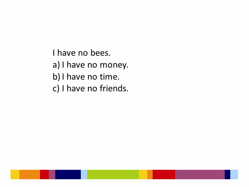 I have no bees. a)I have no money. b)I have no time. c)I have no friends.