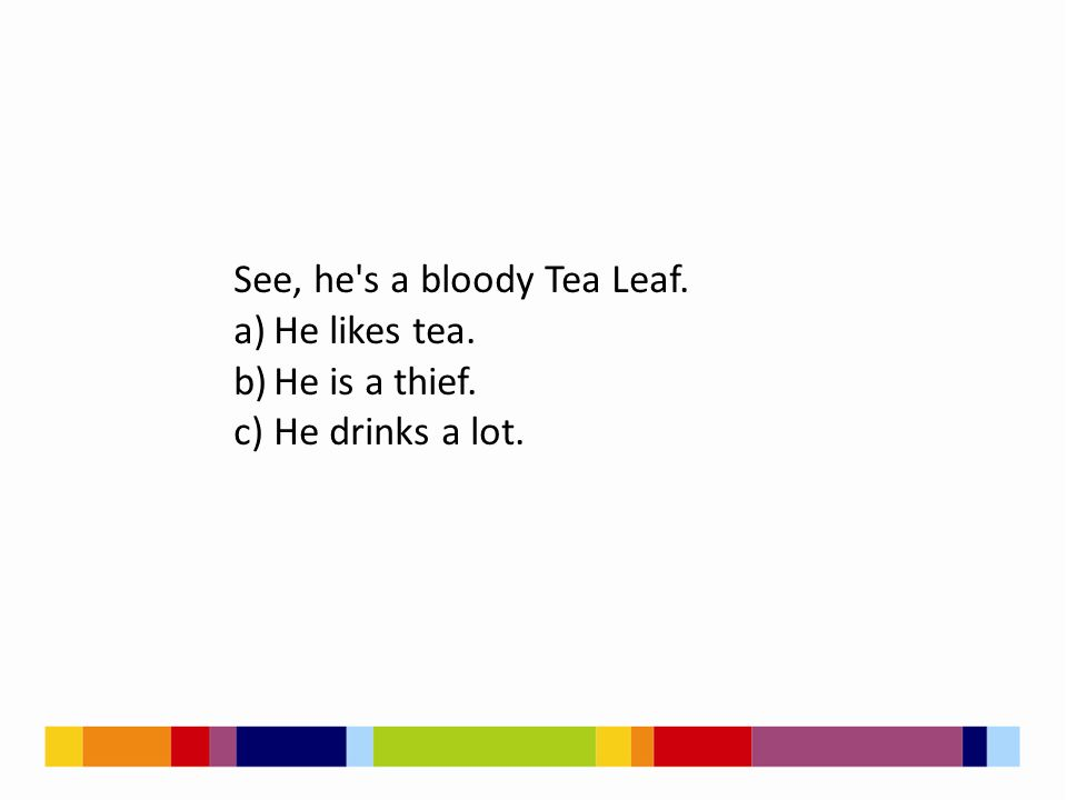 See, he's a bloody Tea Leaf. a)He likes tea. b)He is a thief. c)He drinks a lot.