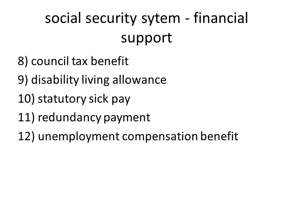 social security sytem - financial support 8) council tax benefit 9) disability living allowance 10) statutory sick pay 11) redundancy payment 12) unemployment compensation benefit