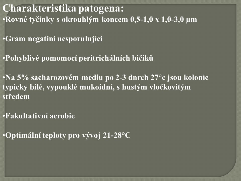 Charakteristika patogena: Rovné tyčinky s okrouhlým koncem 0,5-1,0 x 1,0-3,0 μm Gram negatiní nesporulující Pohyblivé pomomocí peritrichálních bičíků