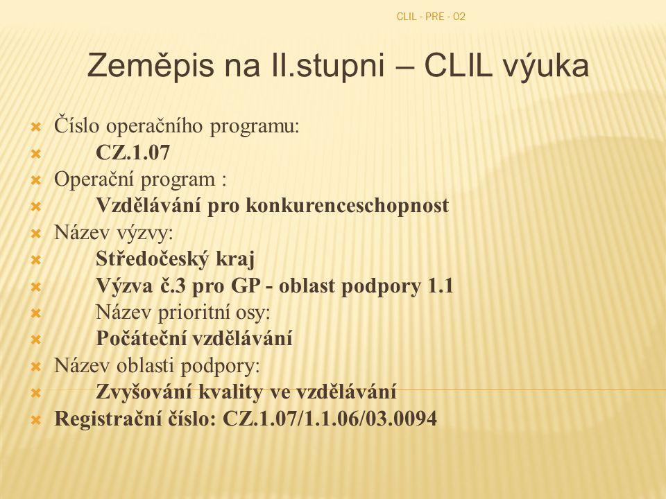 CLIL - PRE - 02 Zeměpis na II.stupni – CLIL výuka  Číslo operačního programu:  CZ.1.07  Operační program :  Vzdělávání pro konkurenceschopnost  Název výzvy:  Středočeský kraj  Výzva č.3 pro GP - oblast podpory 1.1  Název prioritní osy:  Počáteční vzdělávání  Název oblasti podpory:  Zvyšování kvality ve vzdělávání  Registrační číslo: CZ.1.07/1.1.06/03.0094