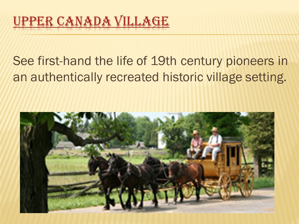 See first-hand the life of 19th century pioneers in an authentically recreated historic village setting.