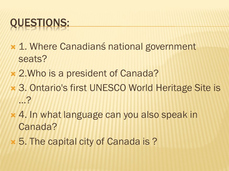  1. Where Canadianś national government seats?  2.Who is a president of Canada?  3. Ontario's first UNESCO World Heritage Site is …?  4. In what l