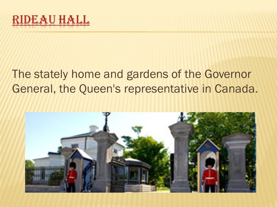The stately home and gardens of the Governor General, the Queen's representative in Canada.