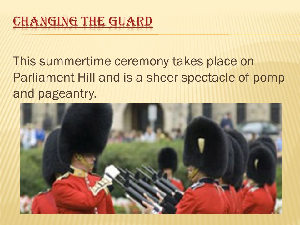This summertime ceremony takes place on Parliament Hill and is a sheer spectacle of pomp and pageantry.