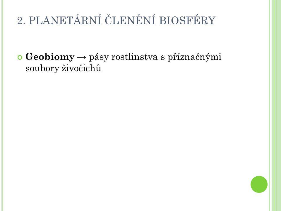 2. PLANETÁRNÍ ČLENĚNÍ BIOSFÉRY Geobiomy → pásy rostlinstva s příznačnými soubory živočichů
