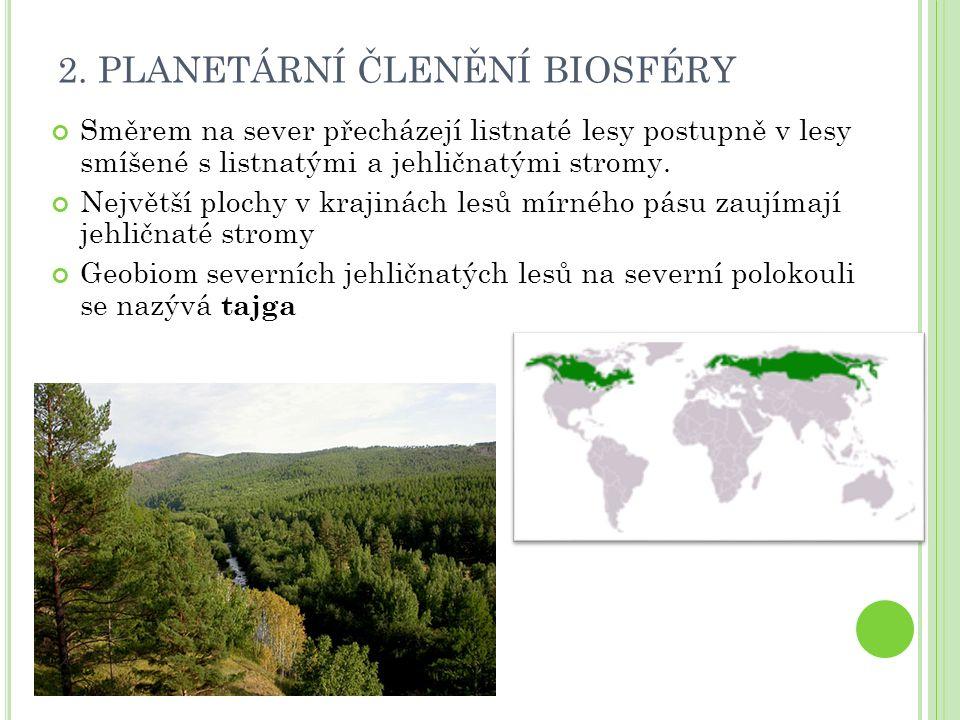 2. PLANETÁRNÍ ČLENĚNÍ BIOSFÉRY Směrem na sever přecházejí listnaté lesy postupně v lesy smíšené s listnatými a jehličnatými stromy. Největší plochy v