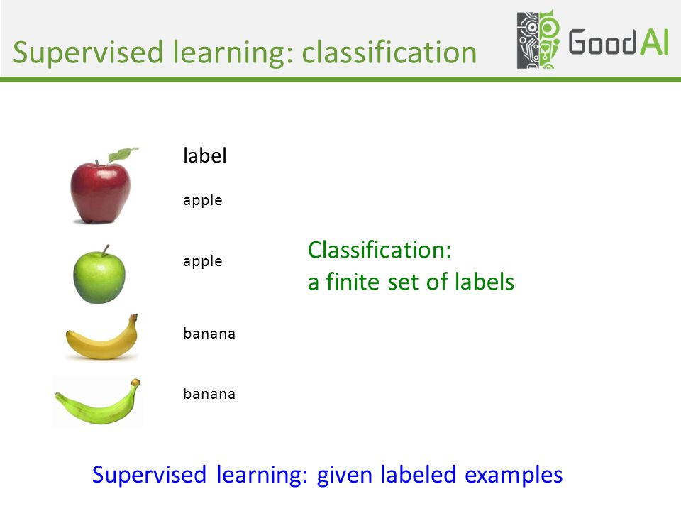 Supervised learning: classification Supervised learning: given labeled examples label apple banana Classification: a finite set of labels