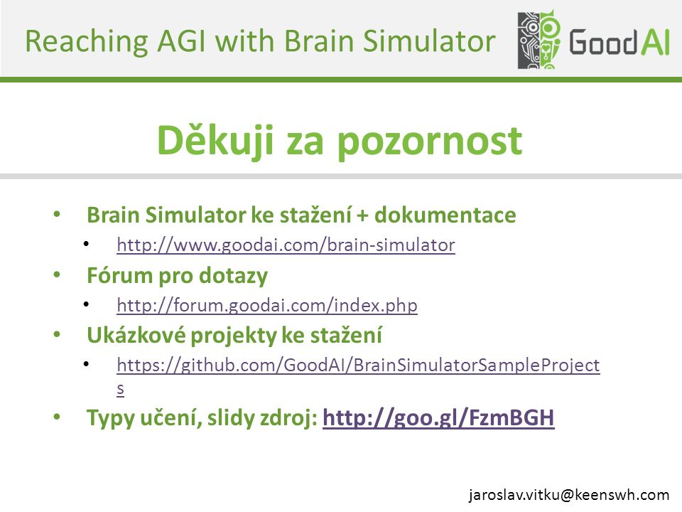 Reaching AGI with Brain Simulator Brain Simulator ke stažení + dokumentace http://www.goodai.com/brain-simulator Fórum pro dotazy http://forum.goodai.com/index.php Ukázkové projekty ke stažení https://github.com/GoodAI/BrainSimulatorSampleProject s https://github.com/GoodAI/BrainSimulatorSampleProject s Typy učení, slidy zdroj: http://goo.gl/FzmBGHhttp://goo.gl/FzmBGH Děkuji za pozornost jaroslav.vitku@keenswh.com