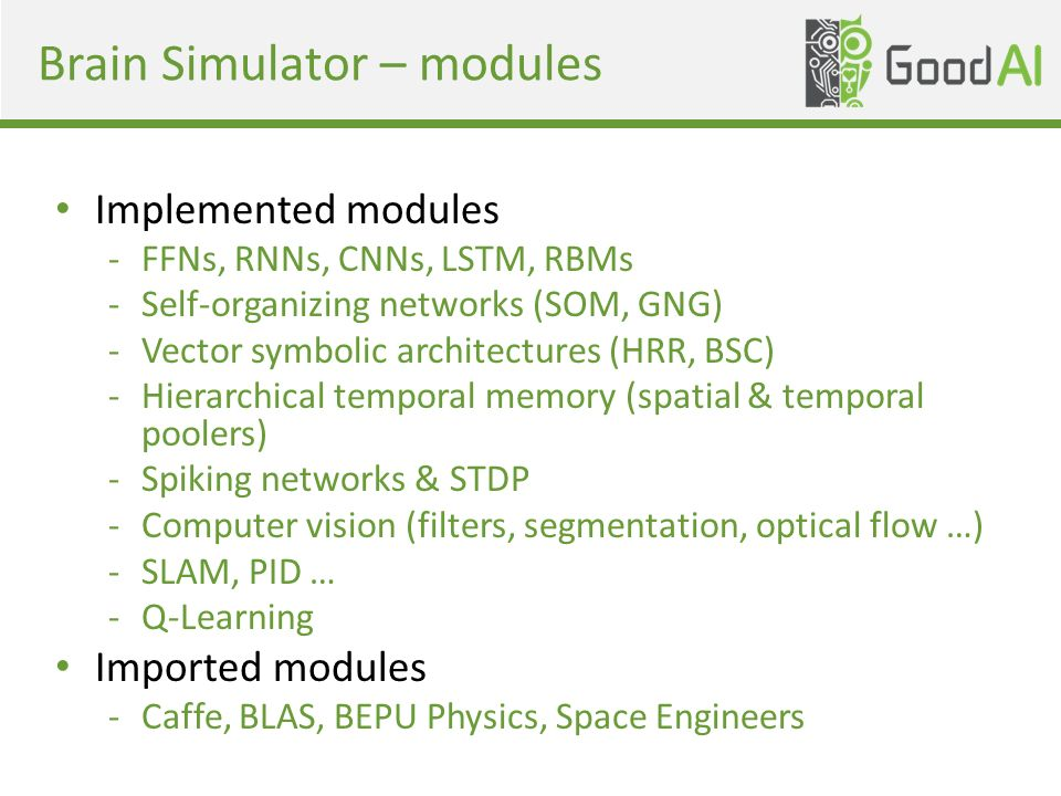 Brain Simulator – modules Implemented modules -FFNs, RNNs, CNNs, LSTM, RBMs -Self-organizing networks (SOM, GNG) -Vector symbolic architectures (HRR, BSC) -Hierarchical temporal memory (spatial & temporal poolers) -Spiking networks & STDP -Computer vision (filters, segmentation, optical flow …) -SLAM, PID … -Q-Learning Imported modules -Caffe, BLAS, BEPU Physics, Space Engineers