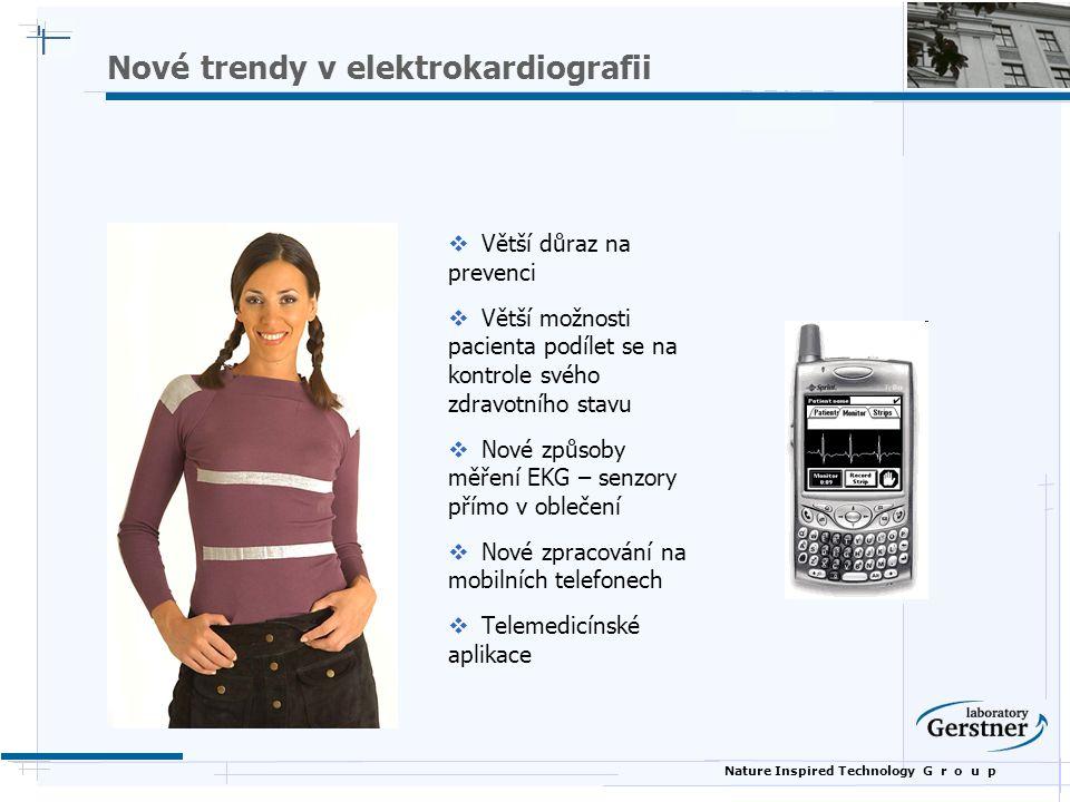 Nature Inspired Technology G r o u p Nové trendy v elektrokardiografii  Větší důraz na prevenci  Větší možnosti pacienta podílet se na kontrole svého zdravotního stavu  Nové způsoby měření EKG – senzory přímo v oblečení  Nové zpracování na mobilních telefonech  Telemedicínské aplikace