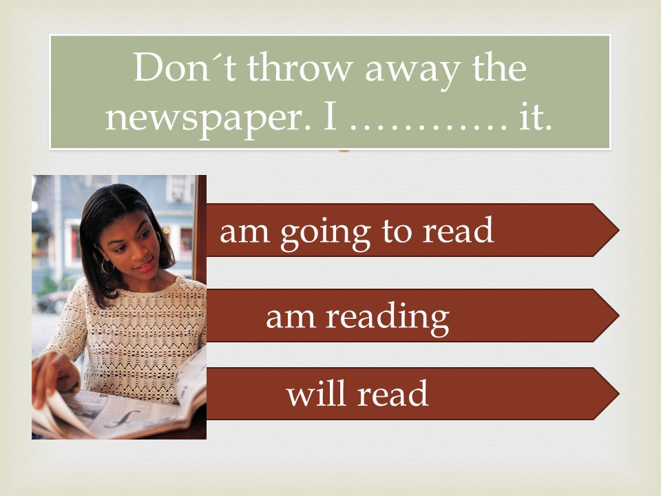  Don´t throw away the newspaper. I ………… it. am going to read am reading will read