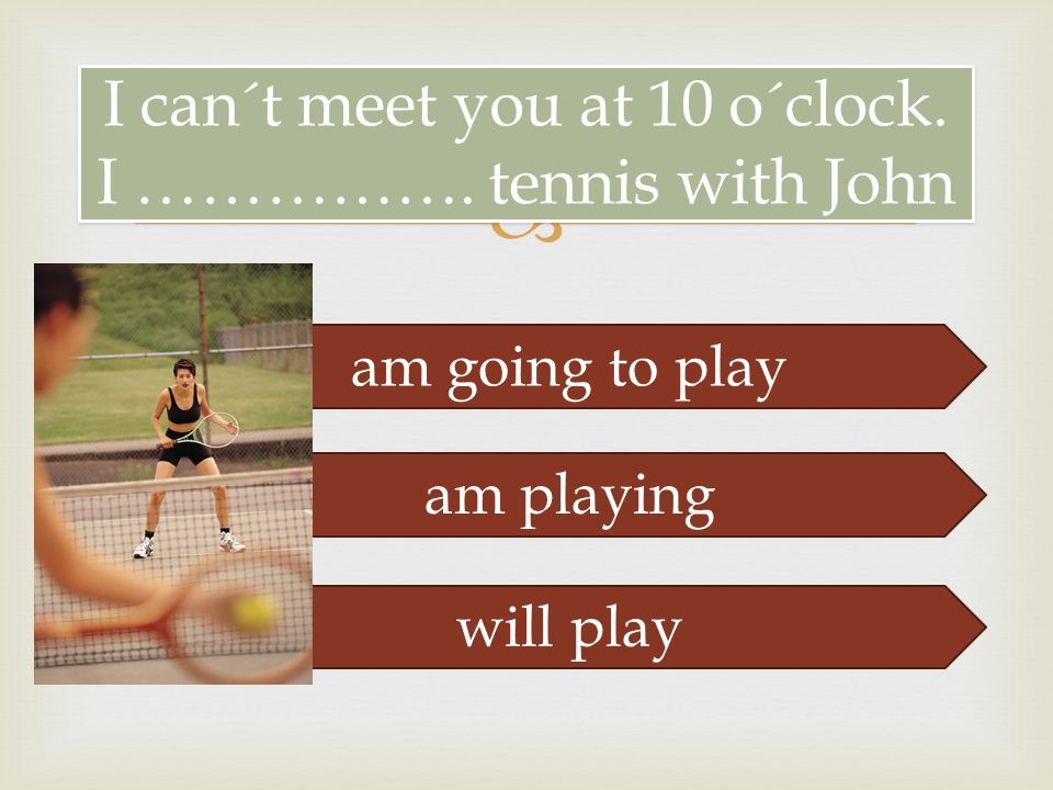  I can´t meet you at 10 o´clock. I ……………. tennis with John am going to play am playing will play