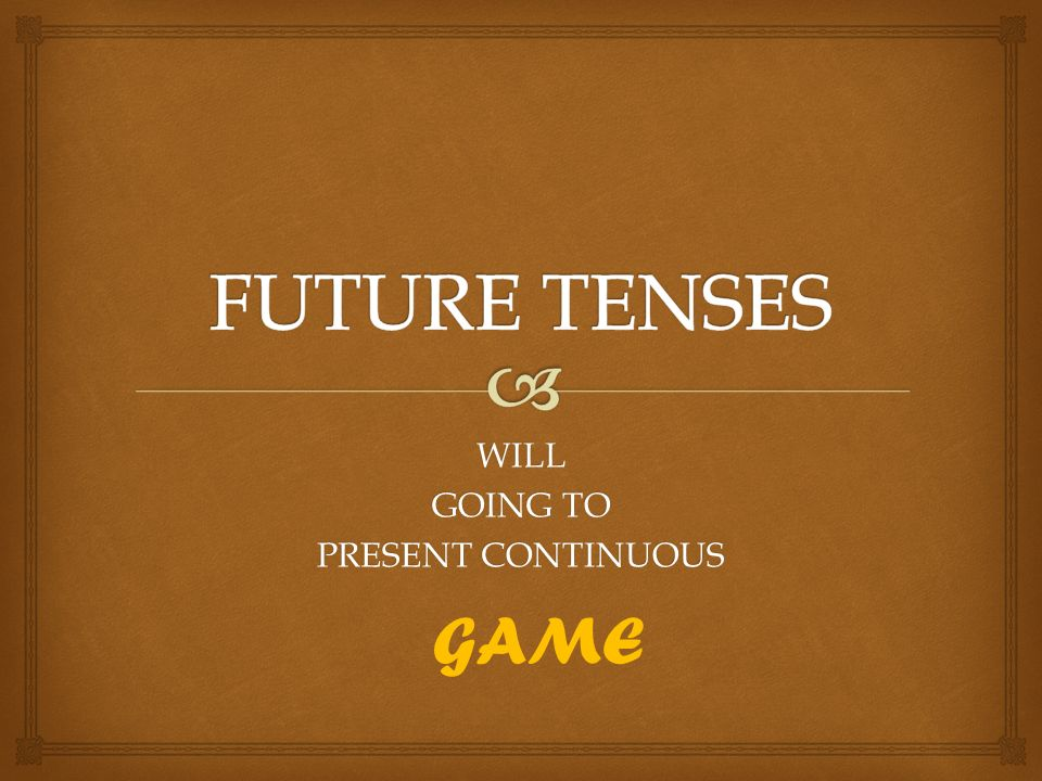 WILL GOING TO PRESENT CONTINUOUS GAME