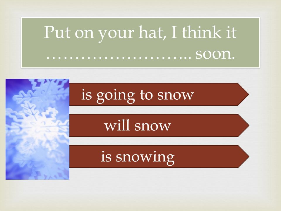  Put on your hat, I think it …………………….. soon. is going to snow will snow is snowing