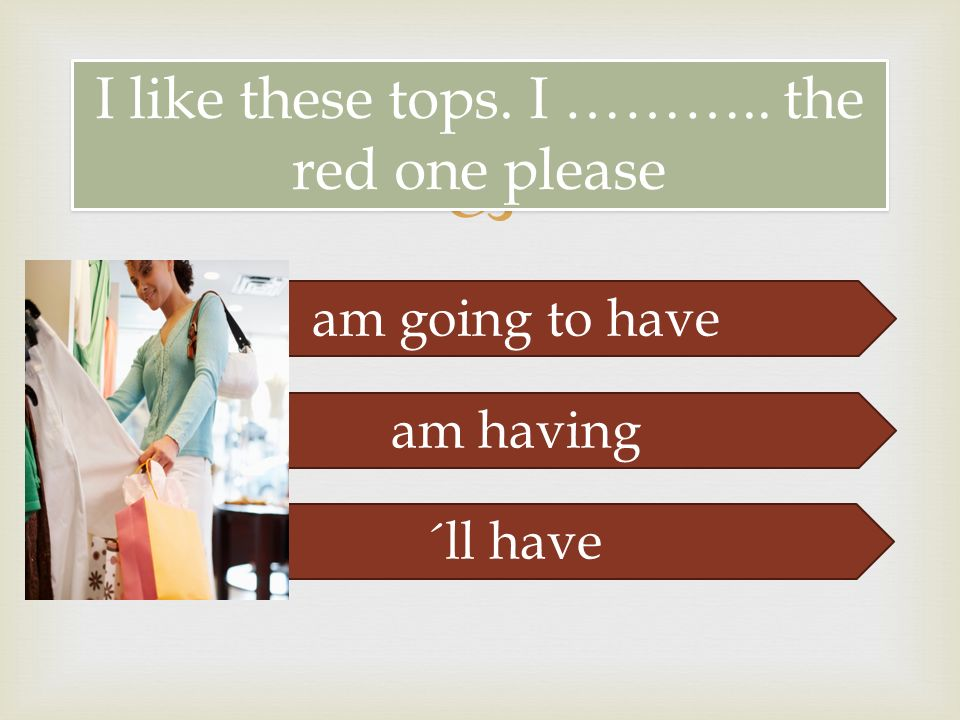  I like these tops. I ……….. the red one please am going to have am having ´ll have