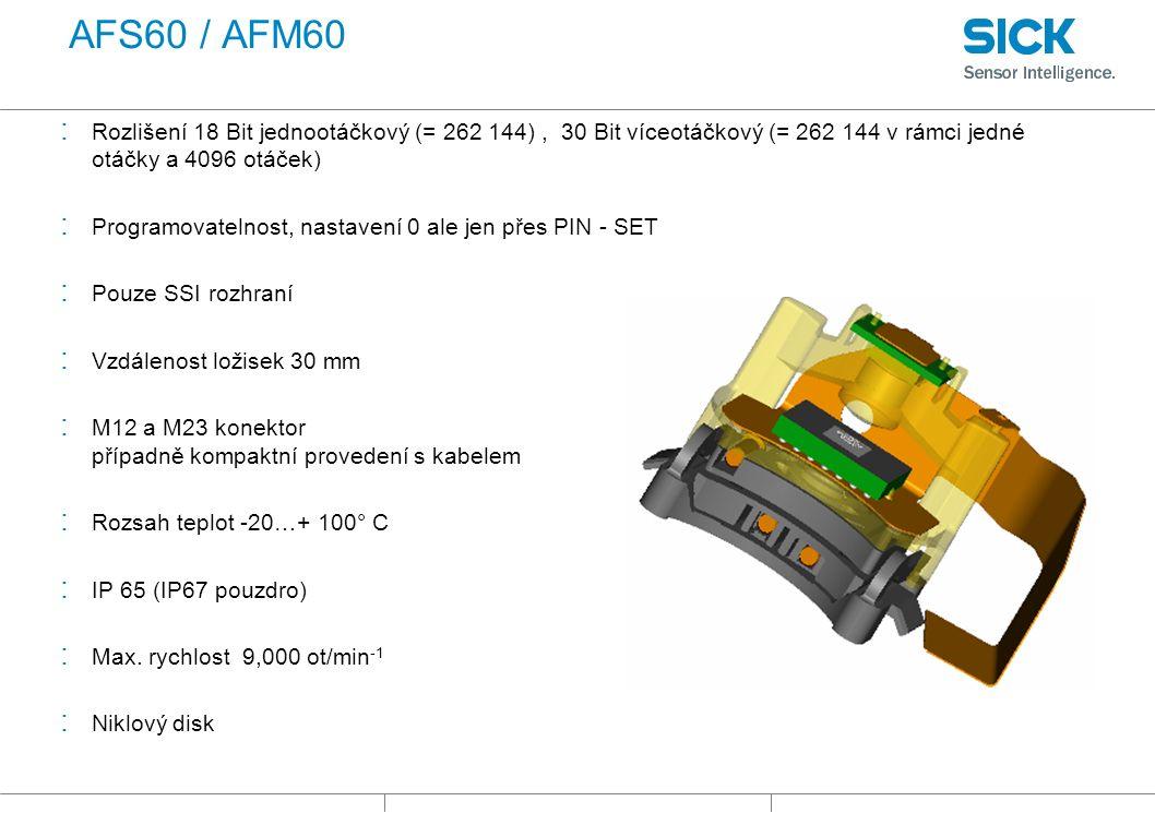 AFS60 / AFM60 : Rozlišení 18 Bit jednootáčkový (= 262 144), 30 Bit víceotáčkový (= 262 144 v rámci jedné otáčky a 4096 otáček) : Programovatelnost, nastavení 0 ale jen přes PIN - SET : Pouze SSI rozhraní : Vzdálenost ložisek 30 mm : M12 a M23 konektor případně kompaktní provedení s kabelem : Rozsah teplot -20…+ 100° C : IP 65 (IP67 pouzdro) : Max.