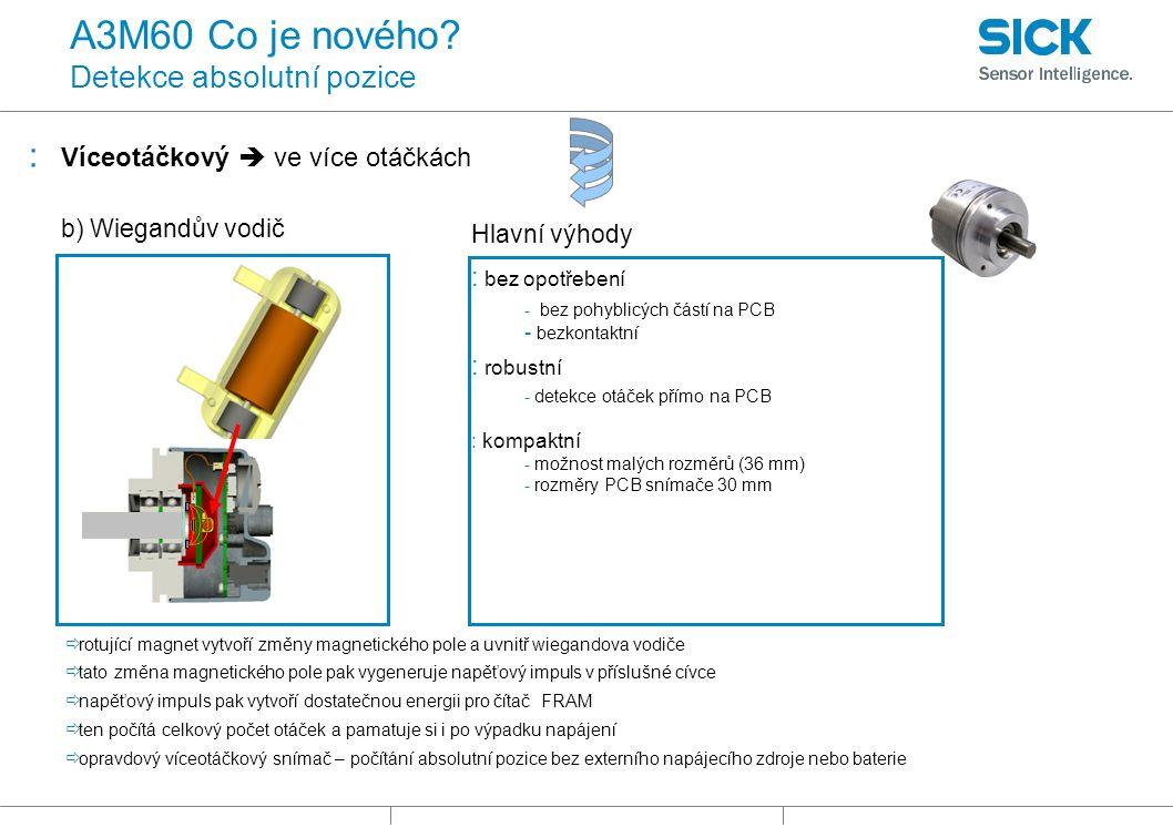 : Víceotáčkový  ve více otáčkách Hlavní výhody : bez opotřebení - bez pohyblicých částí na PCB - bezkontaktní : robustní - detekce otáček přímo na PCB : kompaktní - možnost malých rozměrů (36 mm) - rozměry PCB snímače 30 mm b) Wiegandův vodič  rotující magnet vytvoří změny magnetického pole a uvnitř wiegandova vodiče  tato změna magnetického pole pak vygeneruje napěťový impuls v příslušné cívce  napěťový impuls pak vytvoří dostatečnou energii pro čítač FRAM  ten počítá celkový počet otáček a pamatuje si i po výpadku napájení  opravdový víceotáčkový snímač – počítání absolutní pozice bez externího napájecího zdroje nebo baterie A3M60 Co je nového.