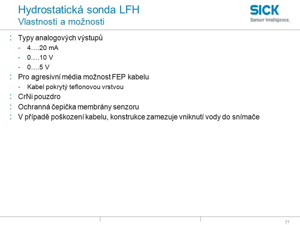 31 Hydrostatická sonda LFH Vlastnosti a možnosti : Typy analogových výstupů -4….20 mA -0….10 V -0….5 V : Pro agresivní média možnost FEP kabelu -Kabel