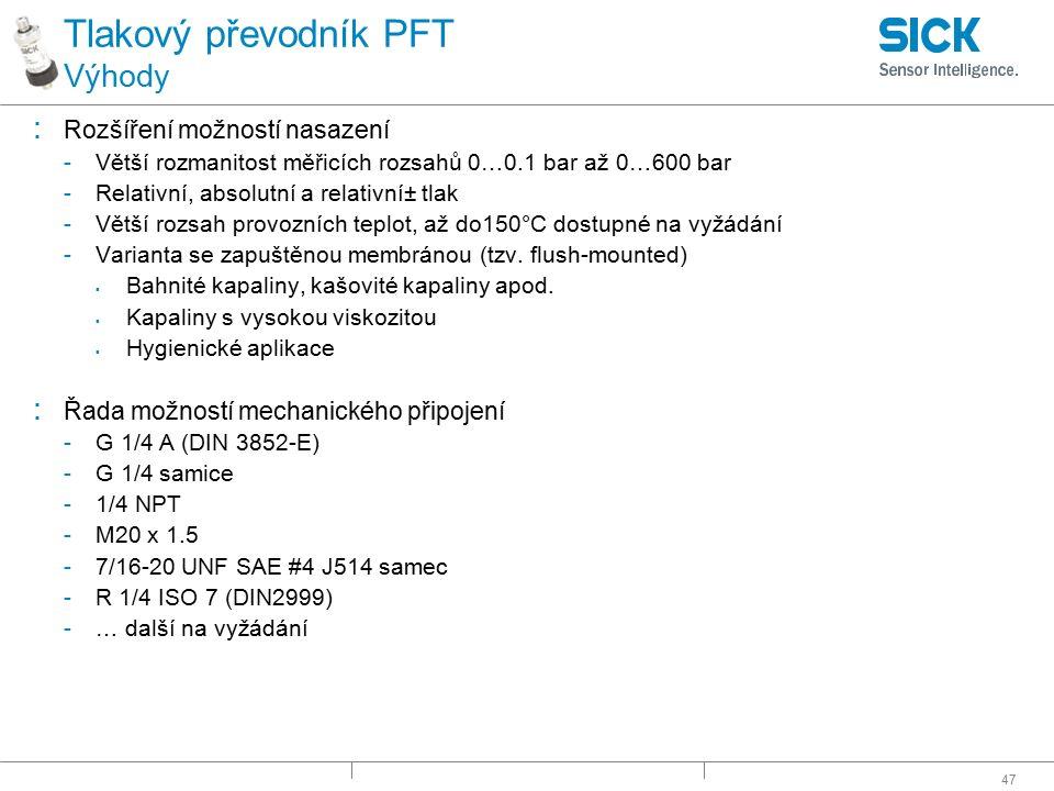 47 Tlakový převodník PFT Výhody : Rozšíření možností nasazení -Větší rozmanitost měřicích rozsahů 0…0.1 bar až 0…600 bar -Relativní, absolutní a relat