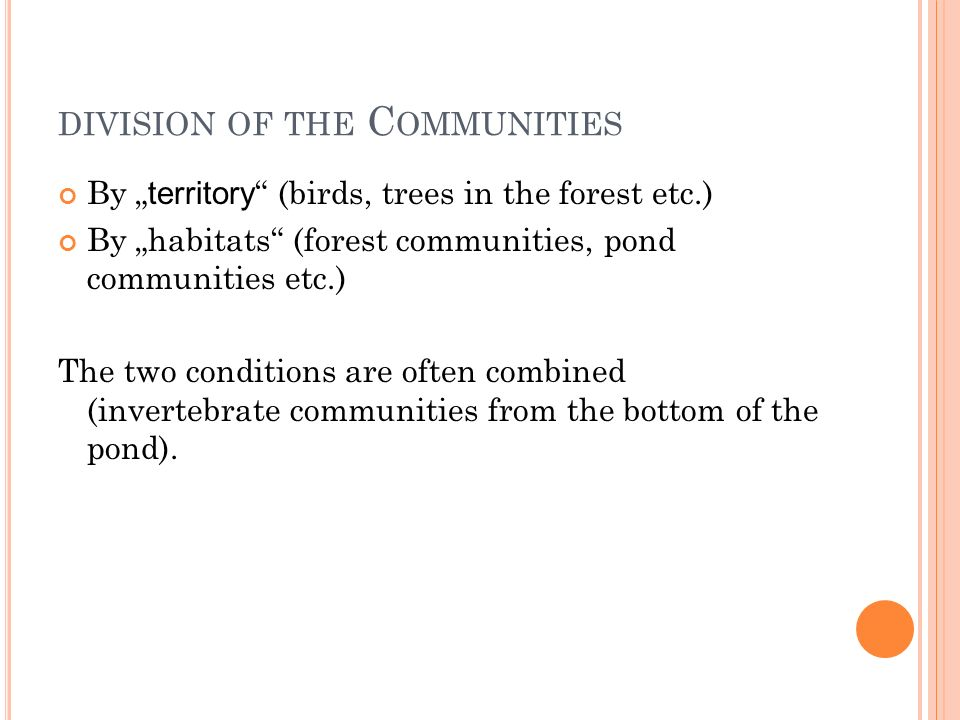 "DIVISION OF THE C OMMUNITIES By "" territory (birds, trees in the forest etc.) By ""habitats (forest communities, pond communities etc.) The two conditions are often combined (invertebrate communities from the bottom of the pond)."