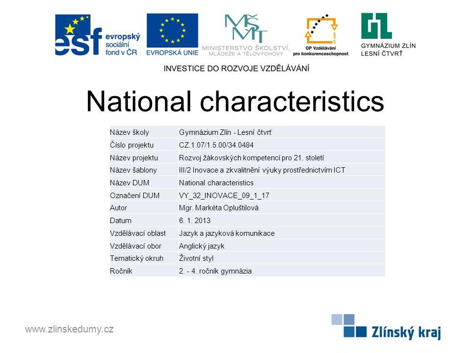 National characteristics www.zlinskedumy.cz Název školyGymnázium Zlín - Lesní čtvrť Číslo projektuCZ.1.07/1.5.00/34.0484 Název projektuRozvoj žákovských kompetencí pro 21.