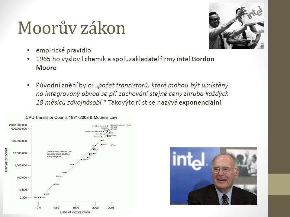 """Moorův zákon empirické pravidlo 1965 ho vyslovil chemik a spoluzakladatel firmy intel Gordon Moore Původní znění bylo: """"počet tranzistorů, které mohou být umístěny na integrovaný obvod se při zachování stejné ceny zhruba každých 18 měsíců zdvojnásobí. Takovýto růst se nazývá exponenciální."""