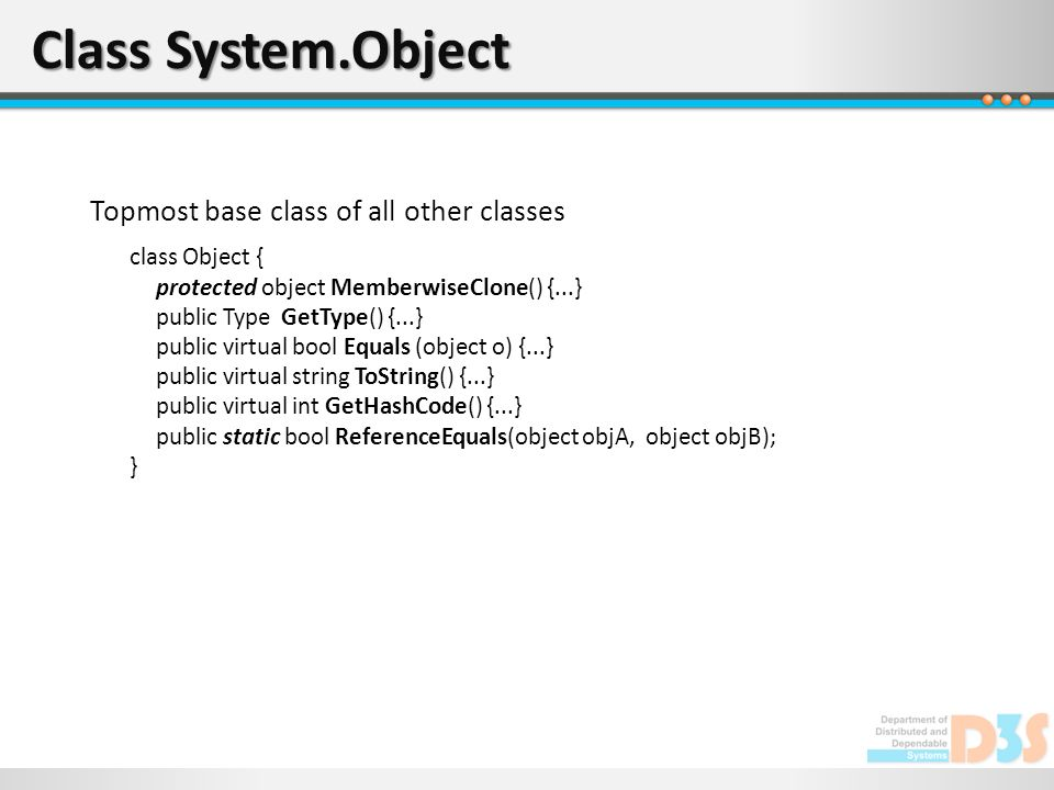 Class System.Object Topmost base class of all other classes class Object { protected object MemberwiseClone() {...} public Type GetType() {...} public virtual bool Equals (object o) {...} public virtual string ToString() {...} public virtual int GetHashCode() {...} public static bool ReferenceEquals(object objA, object objB); }