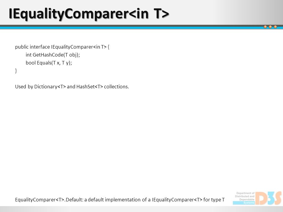 IEqualityComparer IEqualityComparer EqualityComparer.Default: a default implementation of a IEqualityComparer for type T public interface IEqualityComparer { int GetHashCode(T obj); bool Equals(T x, T y); } Used by Dictionary and HashSet collections.