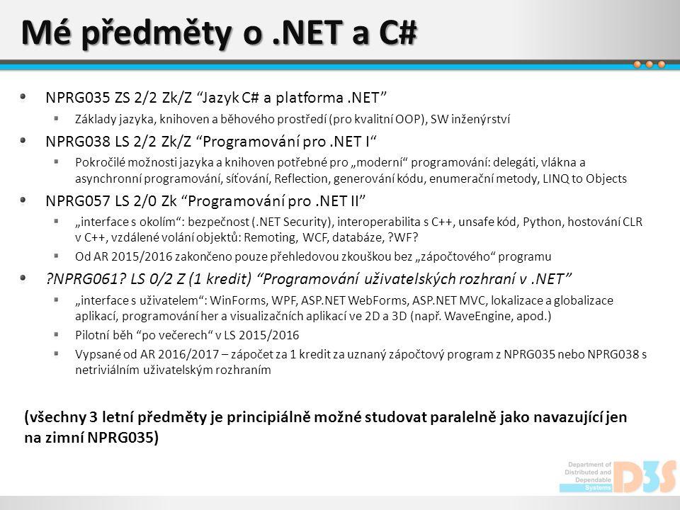 """Mé předměty o.NET a C# NPRG035 ZS 2/2 Zk/Z Jazyk C# a platforma.NET Základy jazyka, knihoven a běhového prostředí (pro kvalitní OOP), SW inženýrství NPRG038 LS 2/2 Zk/Z Programování pro.NET I Pokročilé možnosti jazyka a knihoven potřebné pro """"moderní programování: delegáti, vlákna a asynchronní programování, síťování, Reflection, generování kódu, enumerační metody, LINQ to Objects NPRG057 LS 2/0 Zk Programování pro.NET II """"interface s okolím : bezpečnost (.NET Security), interoperabilita s C++, unsafe kód, Python, hostování CLR v C++, vzdálené volání objektů: Remoting, WCF, databáze, WF."""