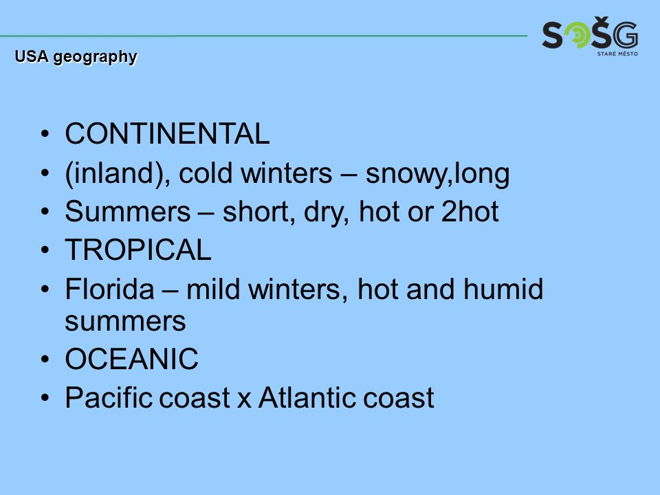 CONTINENTAL (inland), cold winters – snowy,long Summers – short, dry, hot or 2hot TROPICAL Florida – mild winters, hot and humid summers OCEANIC Pacific coast x Atlantic coast USA geography