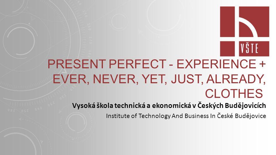 PRESENT PERFECT - EXPERIENCE + EVER, NEVER, YET, JUST, ALREADY, CLOTHES Vysoká škola technická a ekonomická v Českých Budějovicích Institute of Technology And Business In České Budějovice