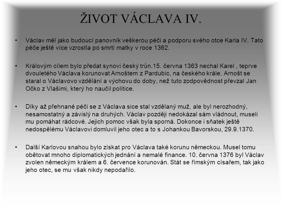 ŽIVOT VÁCLAVA IV. Václav měl jako budoucí panovník veškerou péči a podporu svého otce Karla IV. Tato péče ještě více vzrostla po smrti matky v roce 13