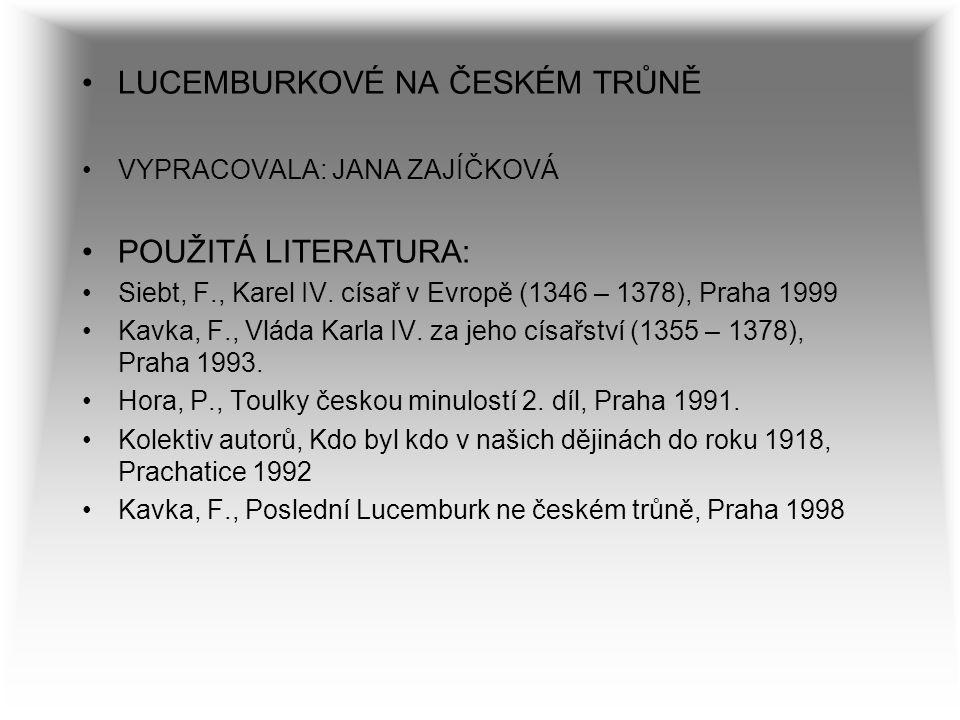 LUCEMBURKOVÉ NA ČESKÉM TRŮNĚ VYPRACOVALA: JANA ZAJÍČKOVÁ POUŽITÁ LITERATURA: Siebt, F., Karel IV. císař v Evropě (1346 – 1378), Praha 1999 Kavka, F.,