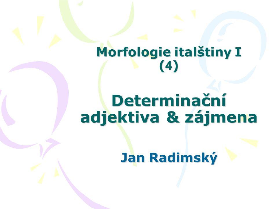 Morfologie italštiny I ( 4 ) Determinační adjektiva & zájmena Jan Radimský