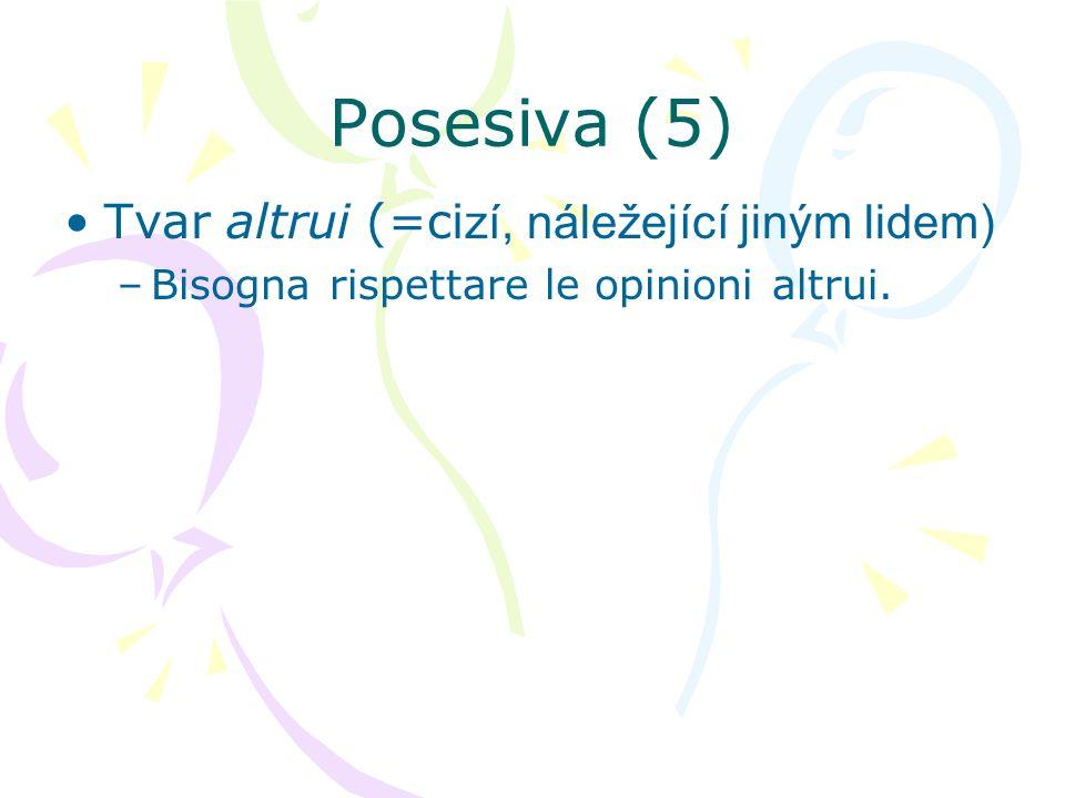 Posesiva (5) Tvar altrui (=ci zí, náležející jiným lidem) –Bisogna rispettare le opinioni altrui.