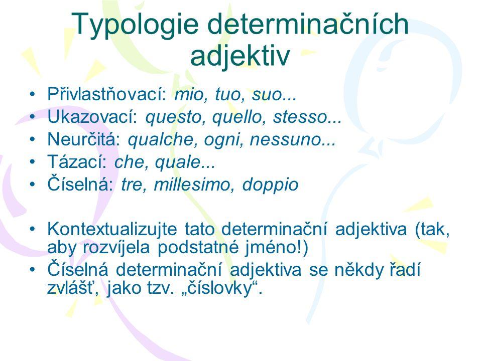 Typologie determinačních adjektiv Přivlastňovací: mio, tuo, suo... Ukazovací: questo, quello, stesso... Neurčitá: qualche, ogni, nessuno... Tázací: ch