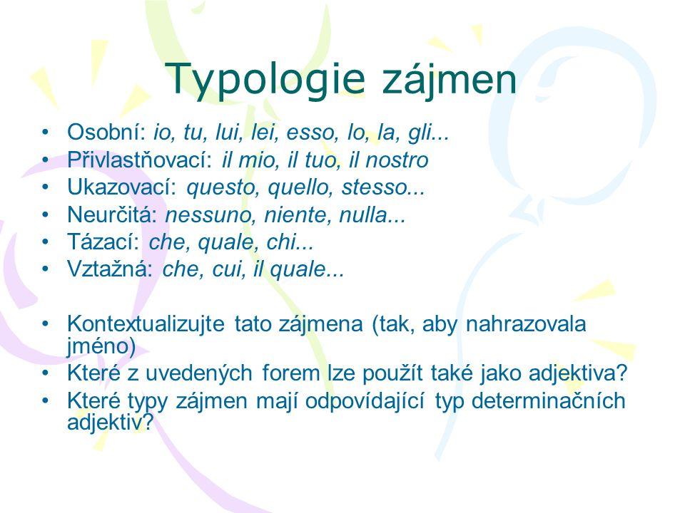 Typologie z ájmen Osobní: io, tu, lui, lei, esso, lo, la, gli... Přivlastňovací: il mio, il tuo, il nostro Ukazovací: questo, quello, stesso... Neurči