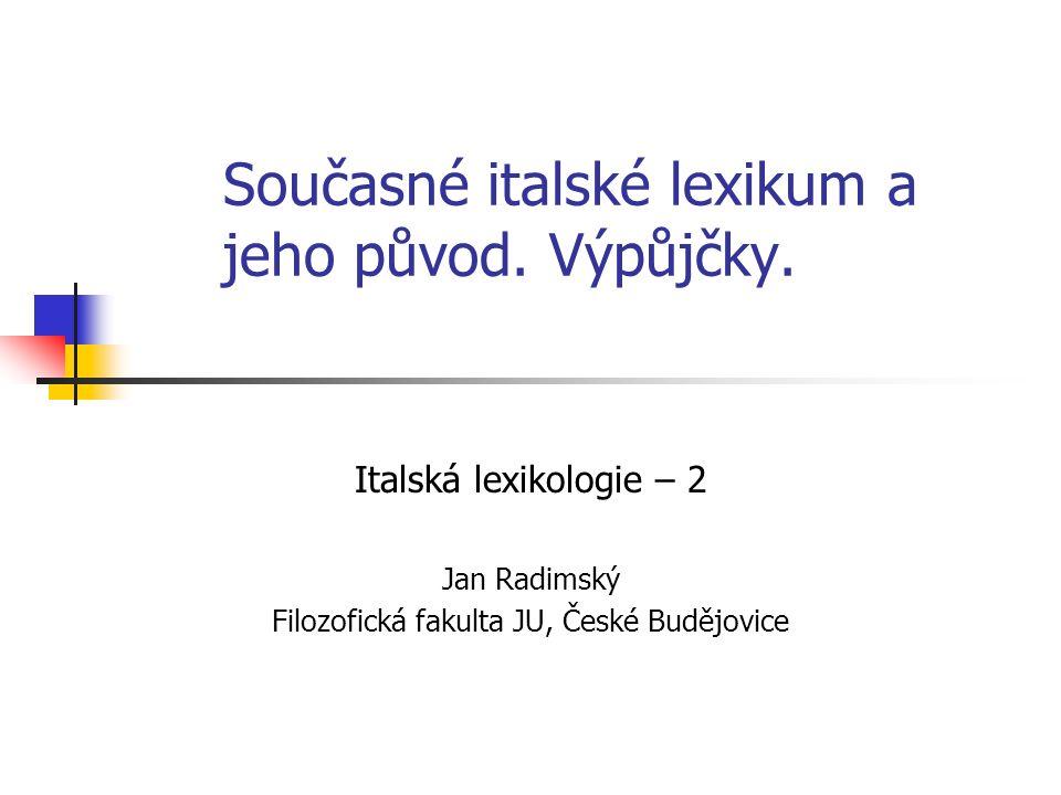 Současné italské lexikum a jeho původ. Výpůjčky. Italská lexikologie – 2 Jan Radimský Filozofická fakulta JU, České Budějovice