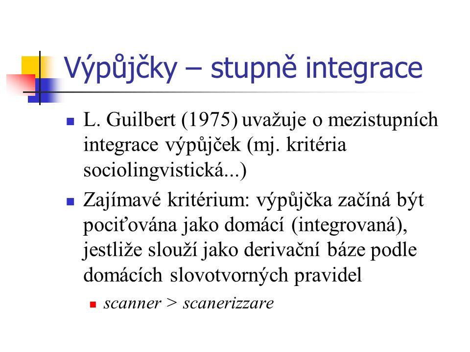 Výpůjčky – stupně integrace L. Guilbert (1975) uvažuje o mezistupních integrace výpůjček (mj. kritéria sociolingvistická...) Zajímavé kritérium: výpůj