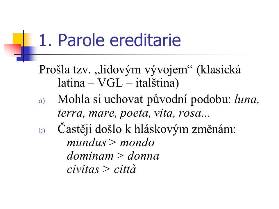 1. Parole ereditarie Prošla tzv. lidovým vývojem (klasická latina – VGL – italština) a) Mohla si uchovat původní podobu: luna, terra, mare, poeta, vit